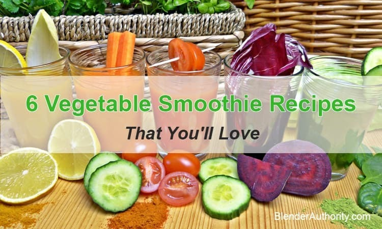 6 Vegetable Smoothie Recipes That You'll Love