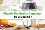 Vitamix Dry Container review